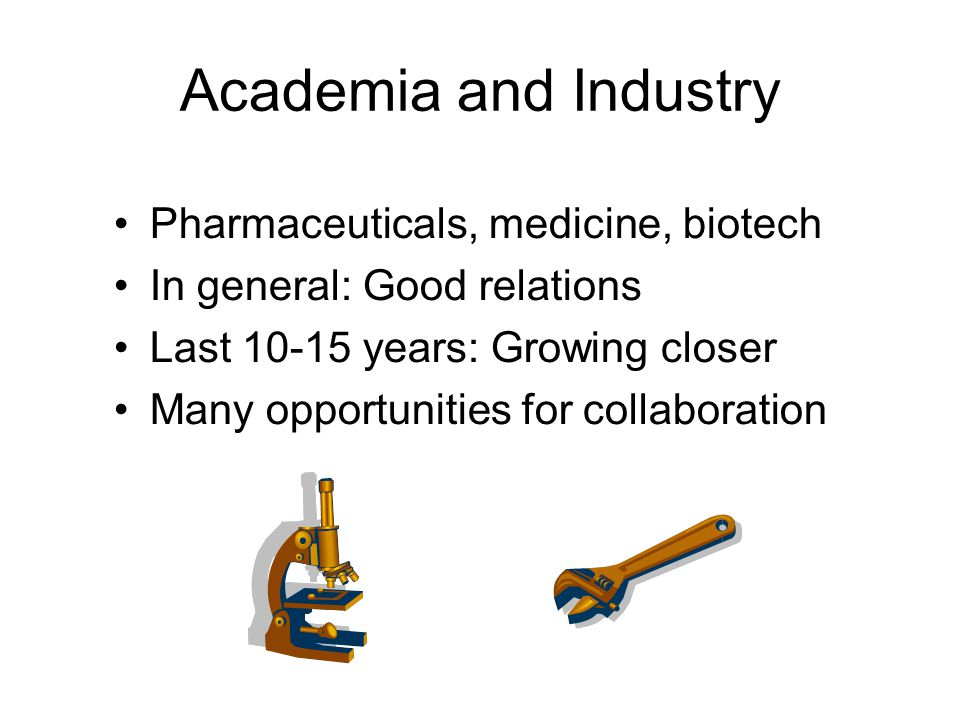 Academia and Industry Pharmaceuticals, medicine, biotech In general: Good relations Last 10-15 years: Growing closer Many opportunities for collaboration
