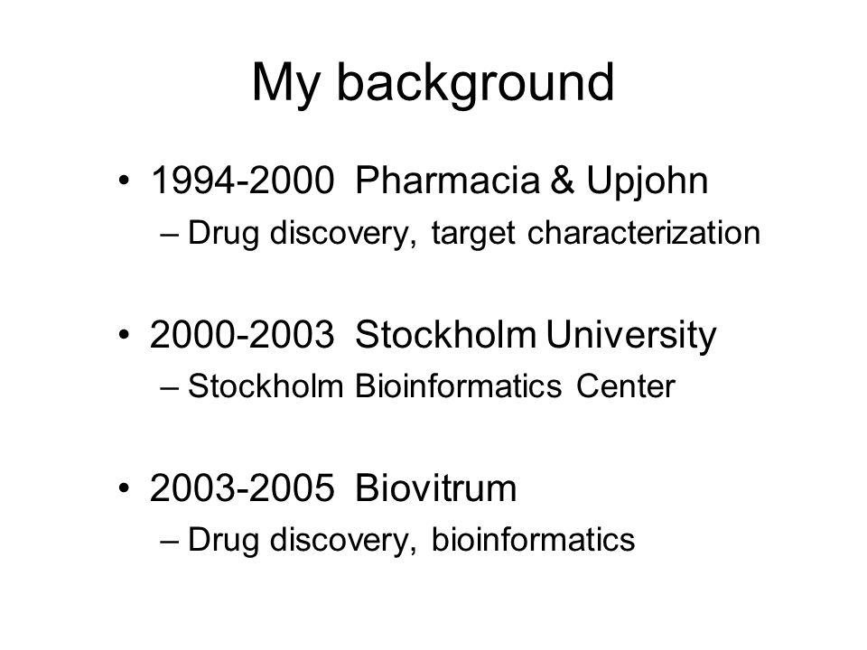 My background 1994-2000 Pharmacia & Upjohn –Drug discovery, target characterization 2000-2003 Stockholm University –Stockholm Bioinformatics Center 2003-2005 Biovitrum –Drug discovery, bioinformatics