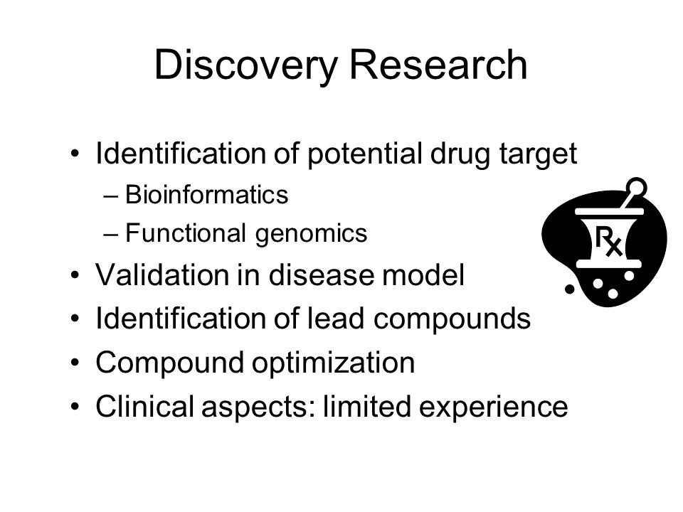 Discovery Research Identification of potential drug target –Bioinformatics –Functional genomics Validation in disease model Identification of lead compounds Compound optimization Clinical aspects: limited experience