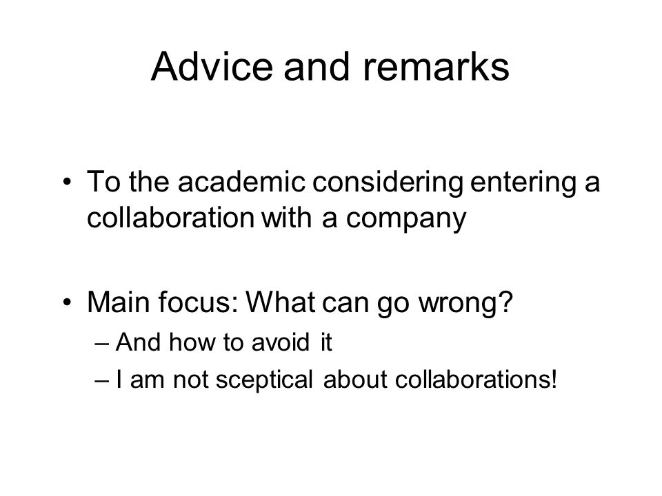Advice and remarks To the academic considering entering a collaboration with a company Main focus: What can go wrong.