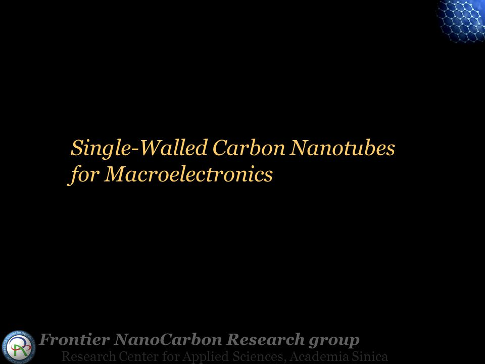 Frontier NanoCarbon Research group Research Center for Applied Sciences, Academia Sinica Single-Walled Carbon Nanotubes for Macroelectronics