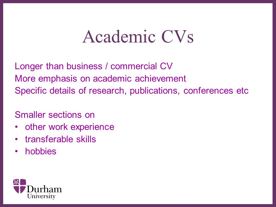 ∂ Academic CVs Longer than business / commercial CV More emphasis on academic achievement Specific details of research, publications, conferences etc Smaller sections on other work experience transferable skills hobbies