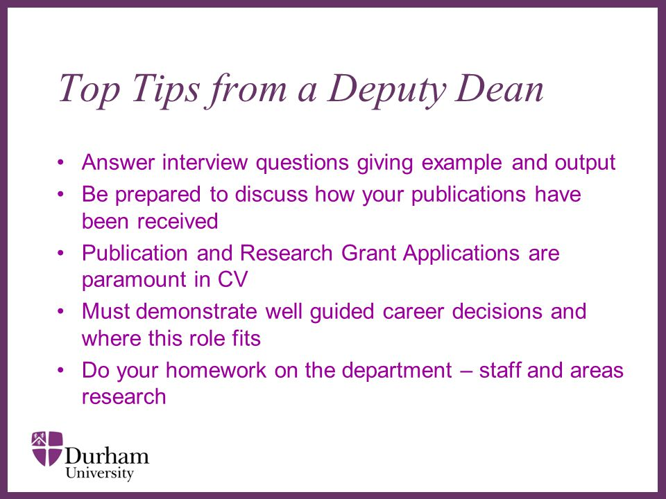 ∂ Top Tips from a Deputy Dean Answer interview questions giving example and output Be prepared to discuss how your publications have been received Publication and Research Grant Applications are paramount in CV Must demonstrate well guided career decisions and where this role fits Do your homework on the department – staff and areas research