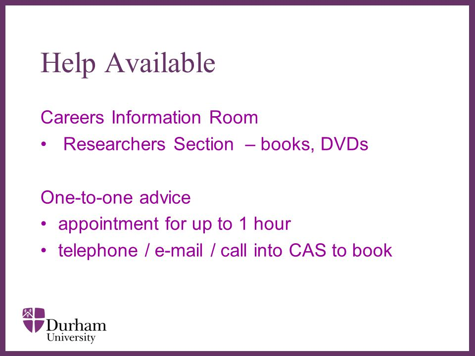 ∂ Help Available Careers Information Room Researchers Section – books, DVDs One-to-one advice appointment for up to 1 hour telephone / e-mail / call into CAS to book