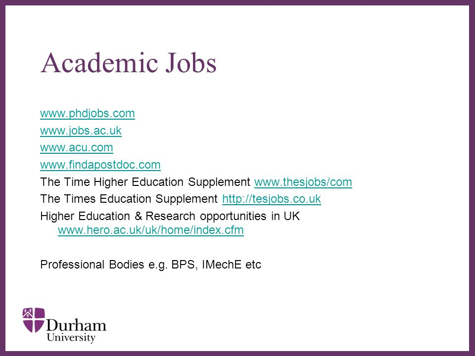 ∂ Academic Jobs www.phdjobs.com www.jobs.ac.uk www.acu.com www.findapostdoc.com The Time Higher Education Supplement www.thesjobs/comwww.thesjobs/com The Times Education Supplement http://tesjobs.co.ukhttp://tesjobs.co.uk Higher Education & Research opportunities in UK www.hero.ac.uk/uk/home/index.cfm www.hero.ac.uk/uk/home/index.cfm Professional Bodies e.g.