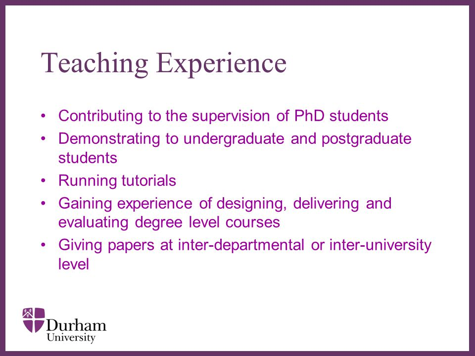 ∂ Teaching Experience Contributing to the supervision of PhD students Demonstrating to undergraduate and postgraduate students Running tutorials Gaining experience of designing, delivering and evaluating degree level courses Giving papers at inter-departmental or inter-university level