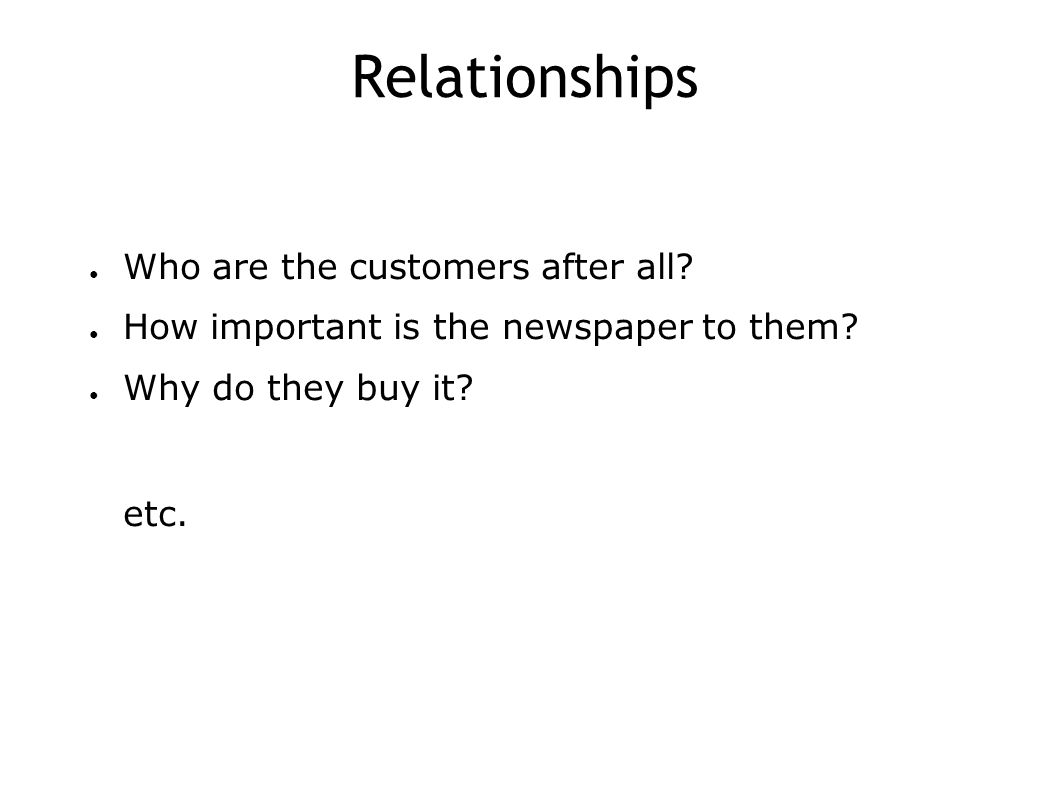 Relationships ● Who are the customers after all. ● How important is the newspaper to them.