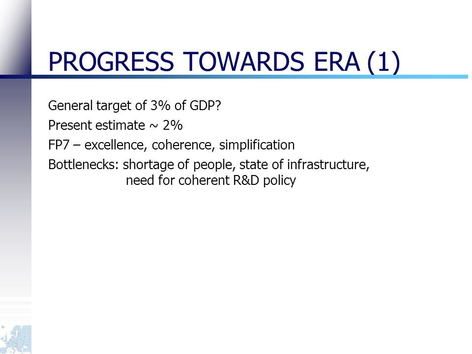 PROGRESS TOWARDS ERA (1) General target of 3% of GDP? Present estimate ~ 2% FP7 – excellence, coherence, simplification Bottlenecks: shortage of peopl