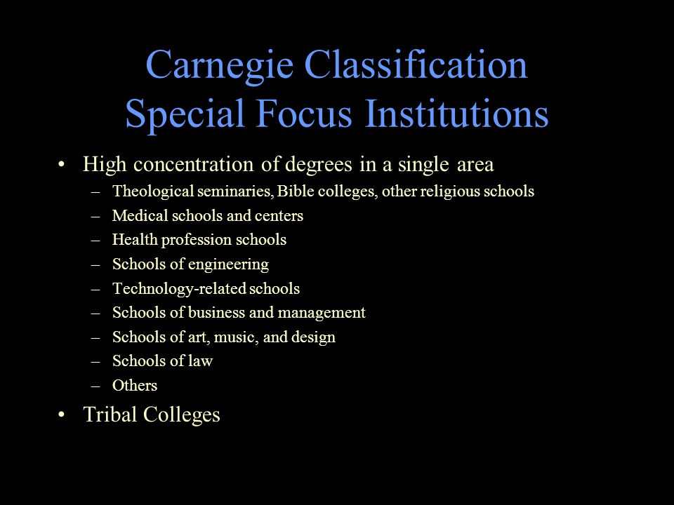 Carnegie Classification Special Focus Institutions High concentration of degrees in a single area –Theological seminaries, Bible colleges, other religious schools –Medical schools and centers –Health profession schools –Schools of engineering –Technology-related schools –Schools of business and management –Schools of art, music, and design –Schools of law –Others Tribal Colleges