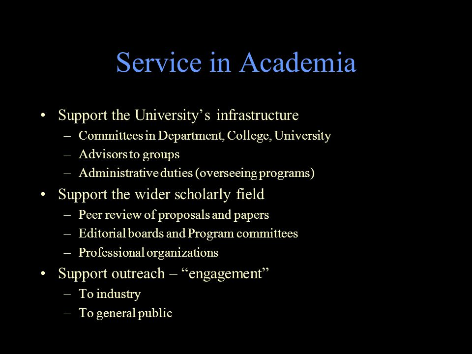 Service in Academia Support the University's infrastructure –Committees in Department, College, University –Advisors to groups –Administrative duties (overseeing programs) Support the wider scholarly field –Peer review of proposals and papers –Editorial boards and Program committees –Professional organizations Support outreach – engagement –To industry –To general public