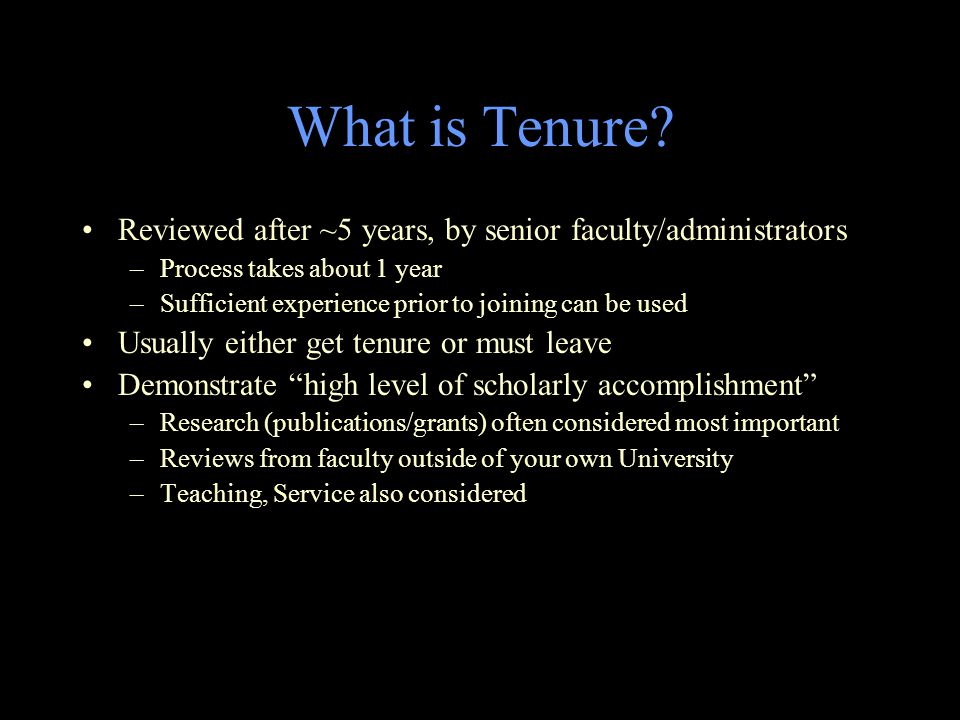 What is Tenure? Reviewed after ~5 years, by senior faculty/administrators –Process takes about 1 year –Sufficient experience prior to joining can be u