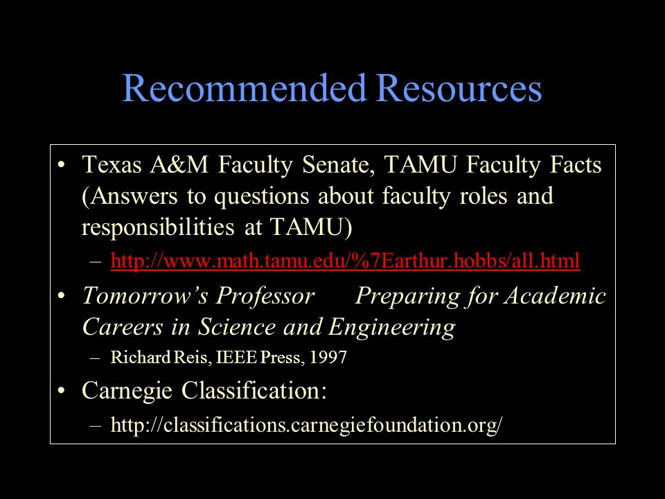 Recommended Resources Texas A&M Faculty Senate, TAMU Faculty Facts (Answers to questions about faculty roles and responsibilities at TAMU) –http://www.math.tamu.edu/%7Earthur.hobbs/all.htmlhttp://www.math.tamu.edu/%7Earthur.hobbs/all.html Tomorrow's Professor Preparing for Academic Careers in Science and Engineering –Richard Reis, IEEE Press, 1997 Carnegie Classification: –http://classifications.carnegiefoundation.org/