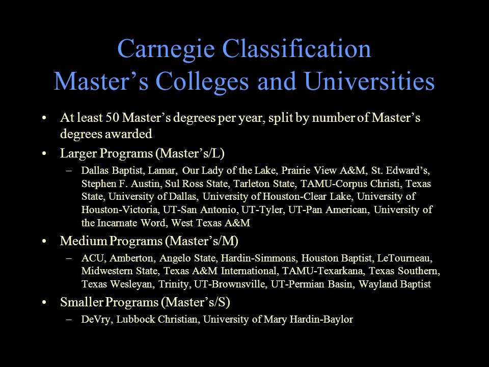 Carnegie Classification Master's Colleges and Universities At least 50 Master's degrees per year, split by number of Master's degrees awarded Larger Programs (Master's/L) –Dallas Baptist, Lamar, Our Lady of the Lake, Prairie View A&M, St.