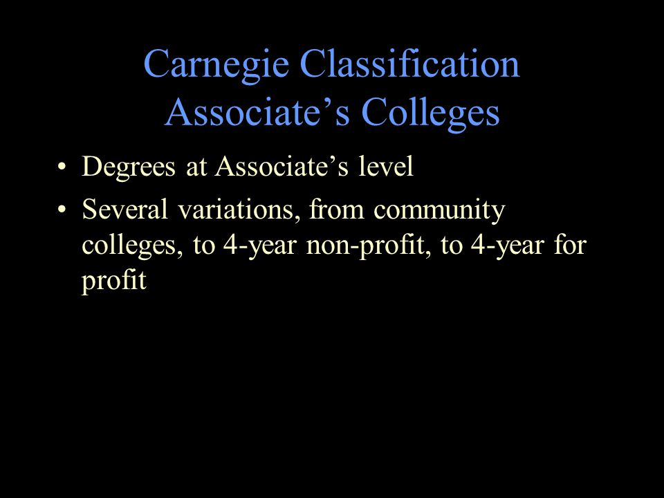 Carnegie Classification Associate's Colleges Degrees at Associate's level Several variations, from community colleges, to 4-year non-profit, to 4-year for profit