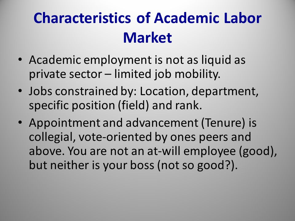 Characteristics of Academic Labor Market Academic employment is not as liquid as private sector – limited job mobility.