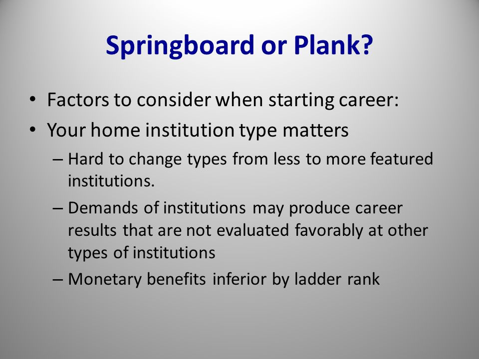 Springboard or Plank? Factors to consider when starting career: Your home institution type matters – Hard to change types from less to more featured i