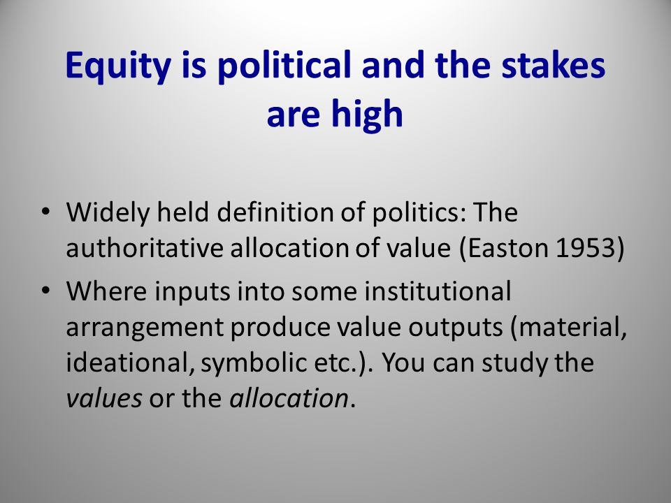 Equity is political and the stakes are high Widely held definition of politics: The authoritative allocation of value (Easton 1953) Where inputs into some institutional arrangement produce value outputs (material, ideational, symbolic etc.).