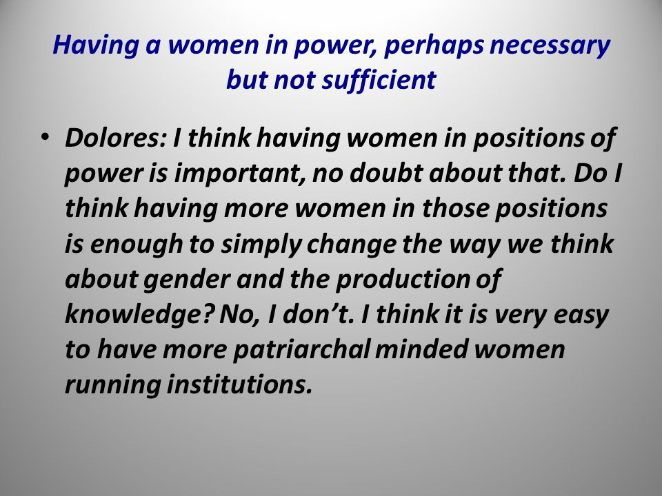 Having a women in power, perhaps necessary but not sufficient Dolores: I think having women in positions of power is important, no doubt about that.
