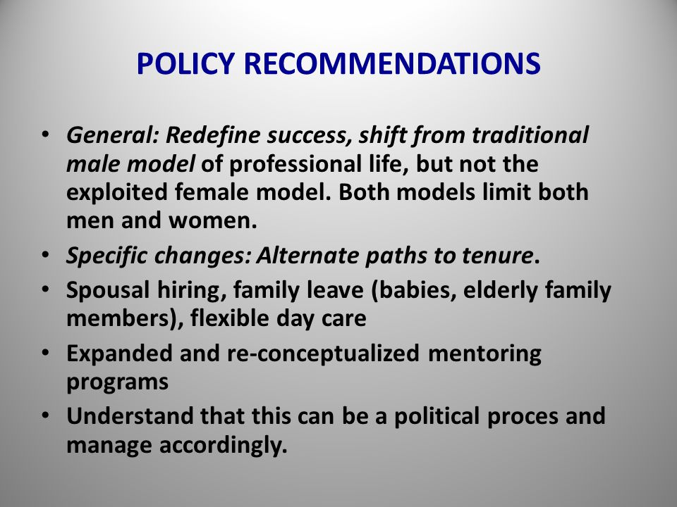 POLICY RECOMMENDATIONS General: Redefine success, shift from traditional male model of professional life, but not the exploited female model.