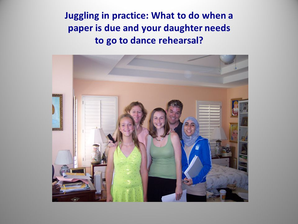 Juggling in practice: What to do when a paper is due and your daughter needs to go to dance rehearsal?