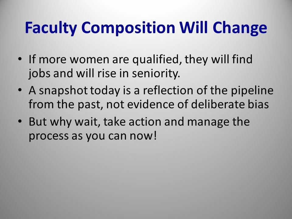 Faculty Composition Will Change If more women are qualified, they will find jobs and will rise in seniority.