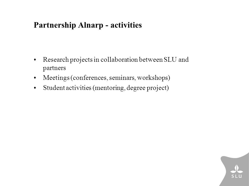 Partnership Alnarp - activities Research projects in collaboration between SLU and partners Meetings (conferences, seminars, workshops) Student activities (mentoring, degree project)
