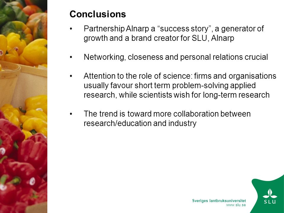 Sveriges lantbruksuniversitet www.slu.se Conclusions Partnership Alnarp a success story , a generator of growth and a brand creator for SLU, Alnarp Networking, closeness and personal relations crucial Attention to the role of science: firms and organisations usually favour short term problem-solving applied research, while scientists wish for long-term research The trend is toward more collaboration between research/education and industry