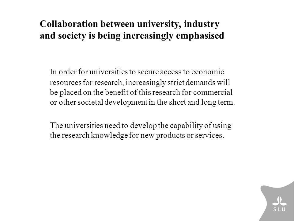 Collaboration between university, industry and society is being increasingly emphasised In order for universities to secure access to economic resources for research, increasingly strict demands will be placed on the benefit of this research for commercial or other societal development in the short and long term.