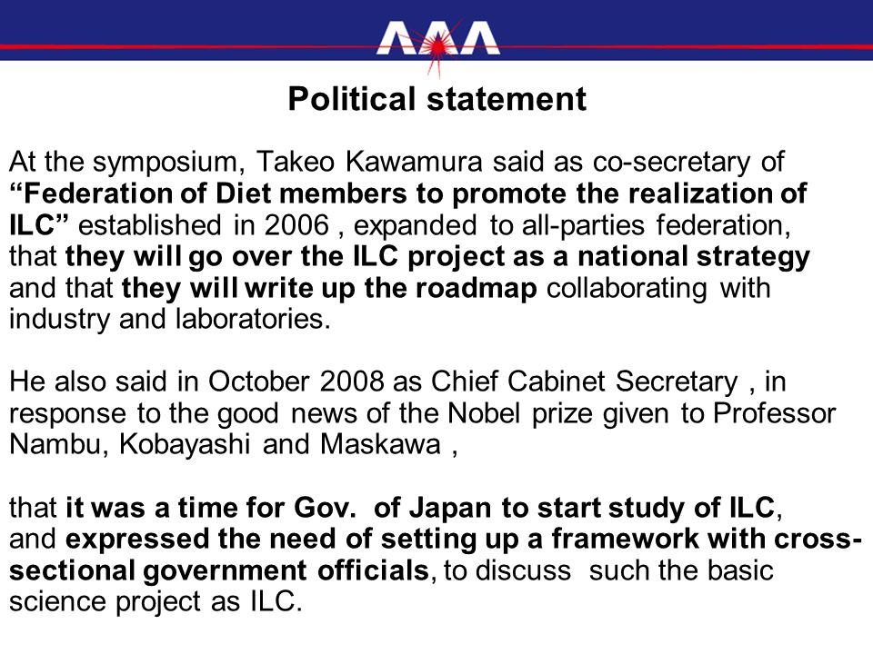 At the symposium, Takeo Kawamura said as co-secretary of Federation of Diet members to promote the realization of ILC established in 2006, expanded to all-parties federation, that they will go over the ILC project as a national strategy and that they will write up the roadmap collaborating with industry and laboratories.