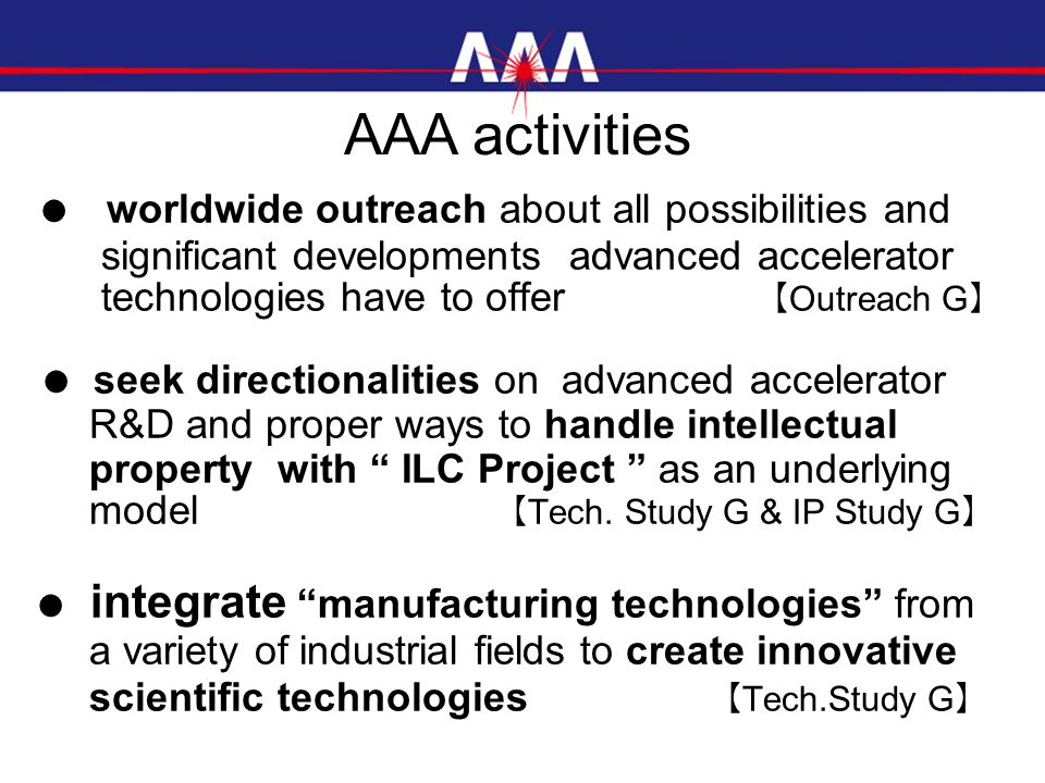 ● worldwide outreach about all possibilities and significant developments advanced accelerator technologies have to offer 【 Outreach G 】 ● seek directionalities on advanced accelerator R&D and proper ways to handle intellectual property with ILC Project as an underlying model 【 Tech.