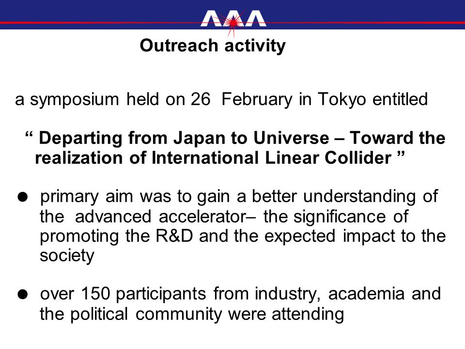 a symposium held on 26 February in Tokyo entitled Departing from Japan to Universe – Toward the realization of International Linear Collider ● primary aim was to gain a better understanding of the advanced accelerator– the significance of promoting the R&D and the expected impact to the society ● over 150 participants from industry, academia and the political community were attending Outreach activity