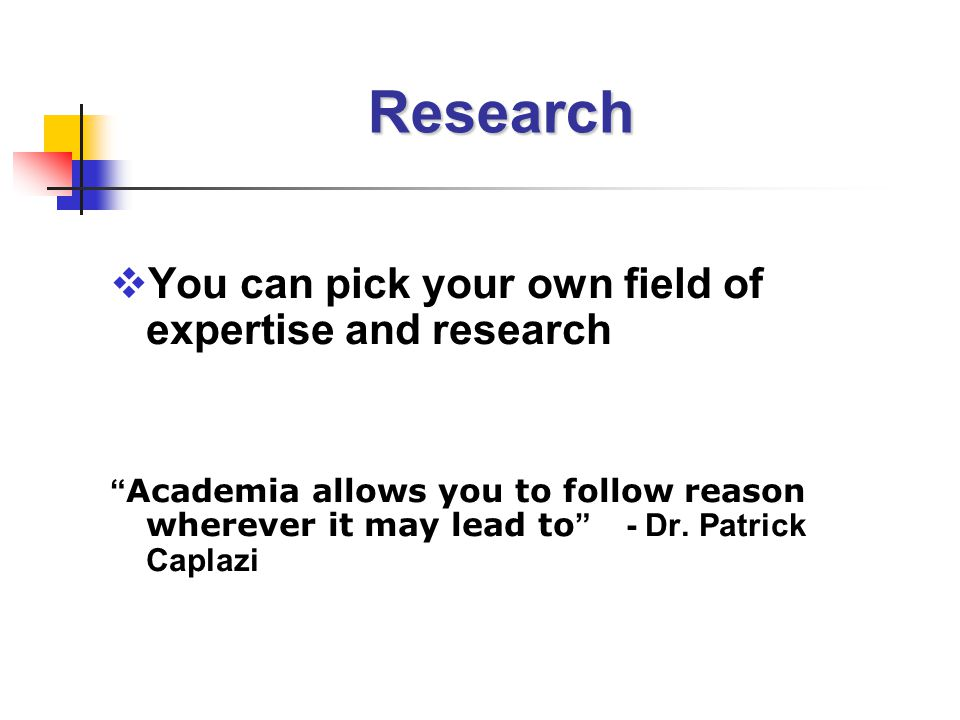 Research  You can pick your own field of expertise and research Academia allows you to follow reason wherever it may lead to - Dr.