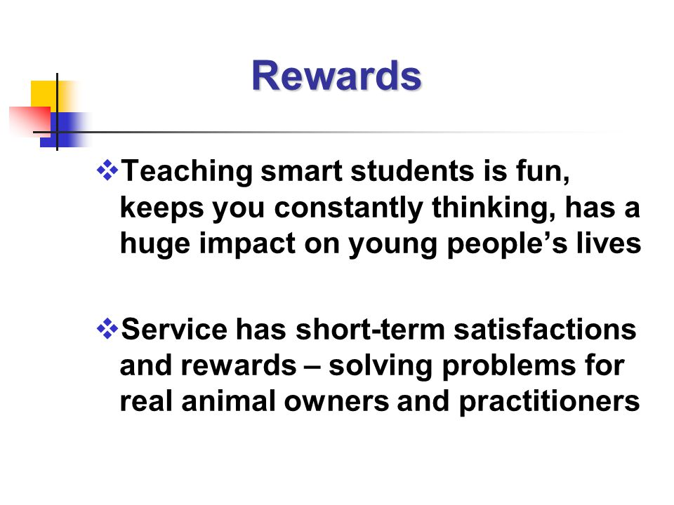 Rewards  Teaching smart students is fun, keeps you constantly thinking, has a huge impact on young people's lives  Service has short-term satisfactions and rewards – solving problems for real animal owners and practitioners