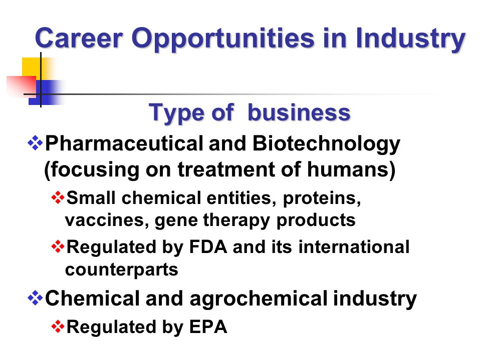 Career Opportunities in Industry Type of business  Pharmaceutical and Biotechnology (focusing on treatment of humans)  Small chemical entities, proteins, vaccines, gene therapy products  Regulated by FDA and its international counterparts  Chemical and agrochemical industry  Regulated by EPA