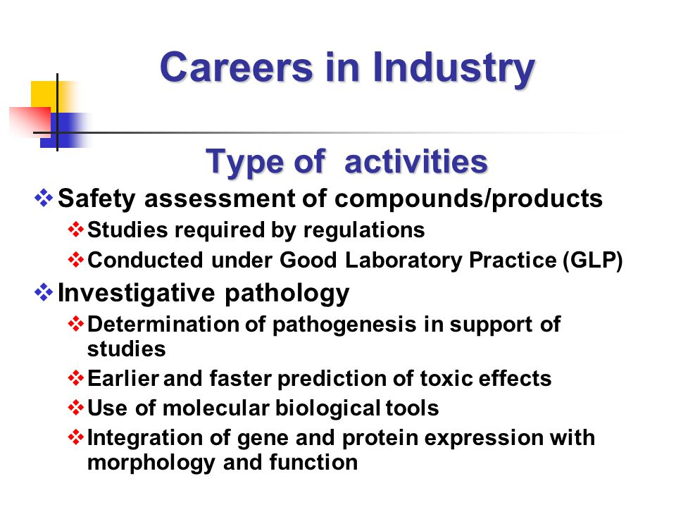 Careers in Industry Type of activities  Safety assessment of compounds/products  Studies required by regulations  Conducted under Good Laboratory Practice (GLP)  Investigative pathology  Determination of pathogenesis in support of studies  Earlier and faster prediction of toxic effects  Use of molecular biological tools  Integration of gene and protein expression with morphology and function