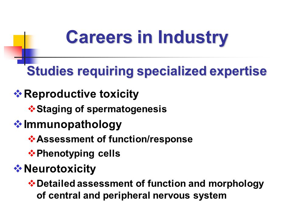 Careers in Industry Studies requiring specialized expertise  Reproductive toxicity  Staging of spermatogenesis  Immunopathology  Assessment of function/response  Phenotyping cells  Neurotoxicity  Detailed assessment of function and morphology of central and peripheral nervous system