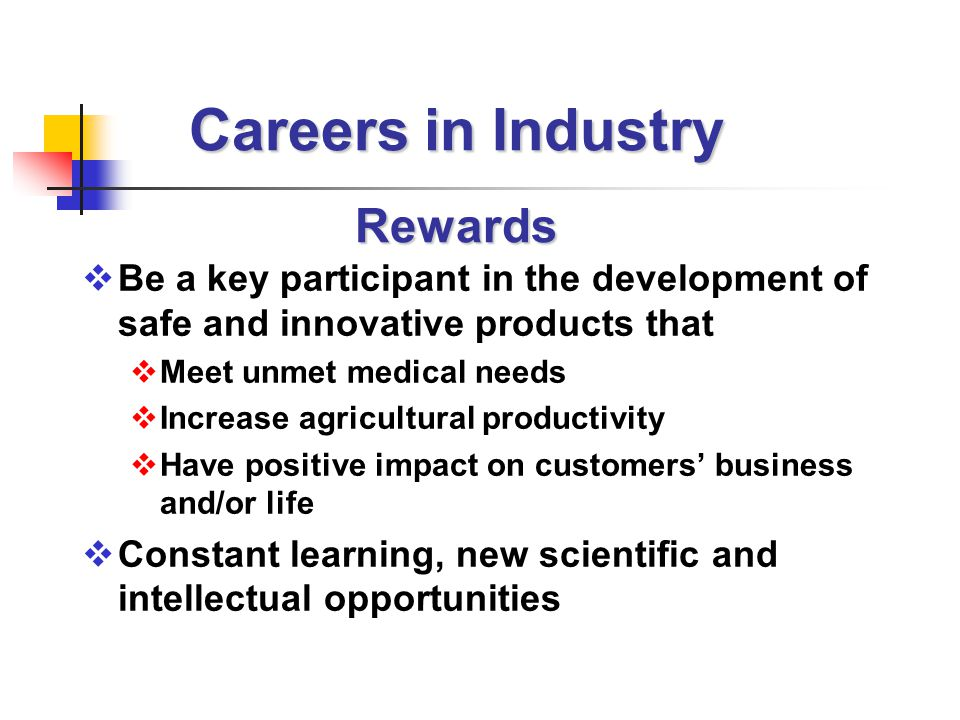 Careers in Industry Rewards  Be a key participant in the development of safe and innovative products that  Meet unmet medical needs  Increase agricultural productivity  Have positive impact on customers' business and/or life  Constant learning, new scientific and intellectual opportunities