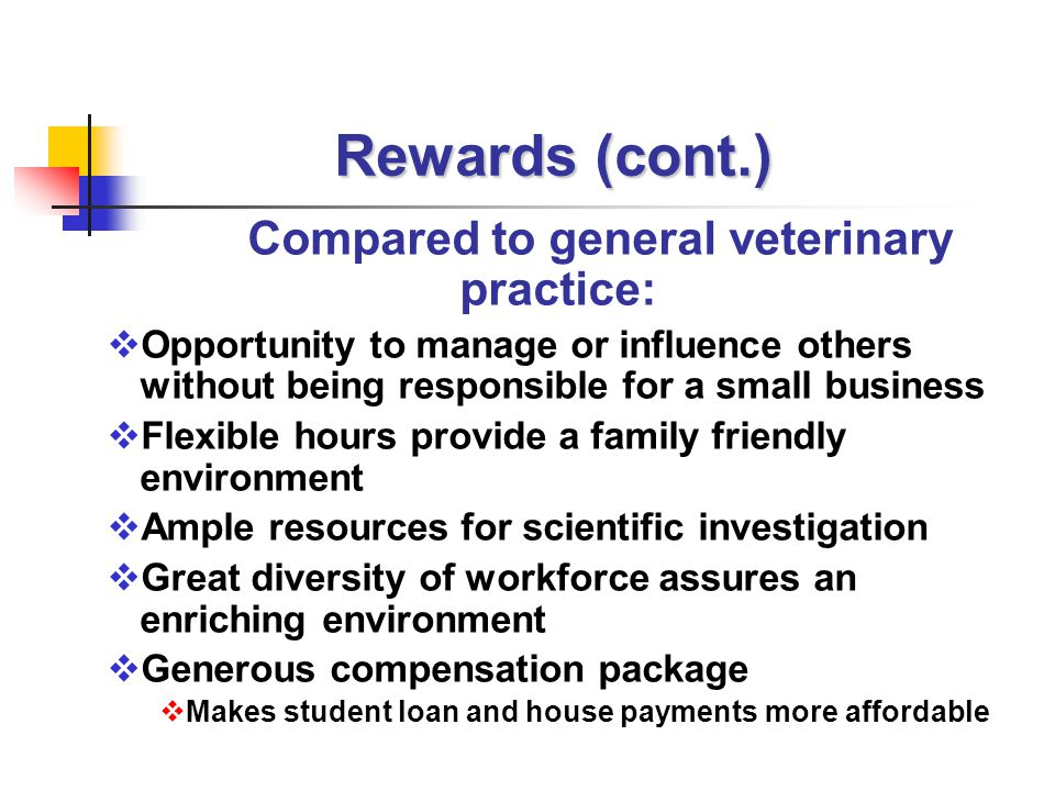 Rewards (cont.) Compared to general veterinary practice:  Opportunity to manage or influence others without being responsible for a small business  Flexible hours provide a family friendly environment  Ample resources for scientific investigation  Great diversity of workforce assures an enriching environment  Generous compensation package  Makes student loan and house payments more affordable