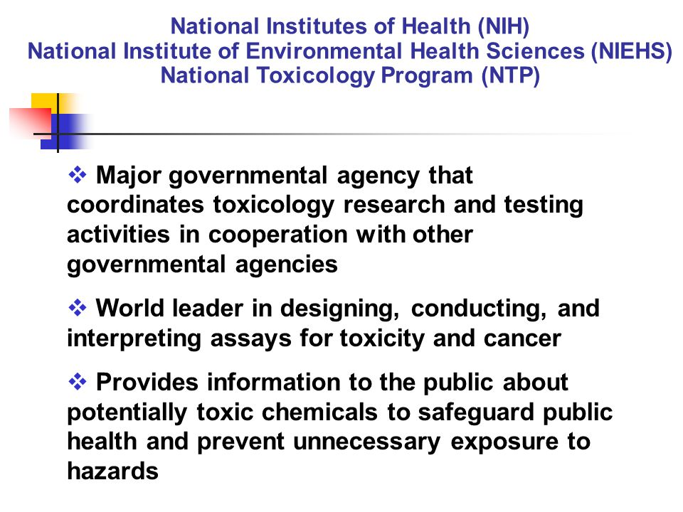 National Institutes of Health (NIH) National Institute of Environmental Health Sciences (NIEHS) National Toxicology Program (NTP)  Major governmental agency that coordinates toxicology research and testing activities in cooperation with other governmental agencies  World leader in designing, conducting, and interpreting assays for toxicity and cancer  Provides information to the public about potentially toxic chemicals to safeguard public health and prevent unnecessary exposure to hazards