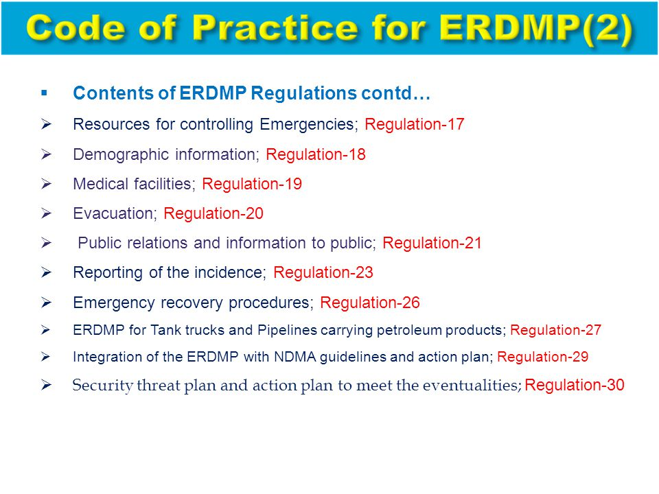  Contents of ERDMP Regulations contd…  Resources for controlling Emergencies; Regulation-17  Demographic information; Regulation-18  Medical facilities; Regulation-19  Evacuation; Regulation-20  Public relations and information to public; Regulation-21  Reporting of the incidence; Regulation-23  Emergency recovery procedures; Regulation-26  ERDMP for Tank trucks and Pipelines carrying petroleum products; Regulation-27  Integration of the ERDMP with NDMA guidelines and action plan; Regulation-29  Security threat plan and action plan to meet the eventualities; Regulation-30