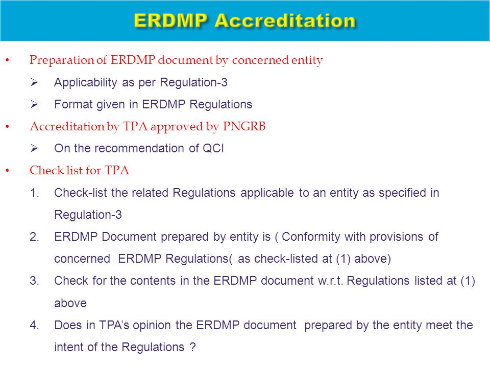 Preparation of ERDMP document by concerned entity  Applicability as per Regulation-3  Format given in ERDMP Regulations Accreditation by TPA approved by PNGRB  On the recommendation of QCI Check list for TPA 1.Check-list the related Regulations applicable to an entity as specified in Regulation-3 2.ERDMP Document prepared by entity is ( Conformity with provisions of concerned ERDMP Regulations( as check-listed at (1) above) 3.Check for the contents in the ERDMP document w.r.t.