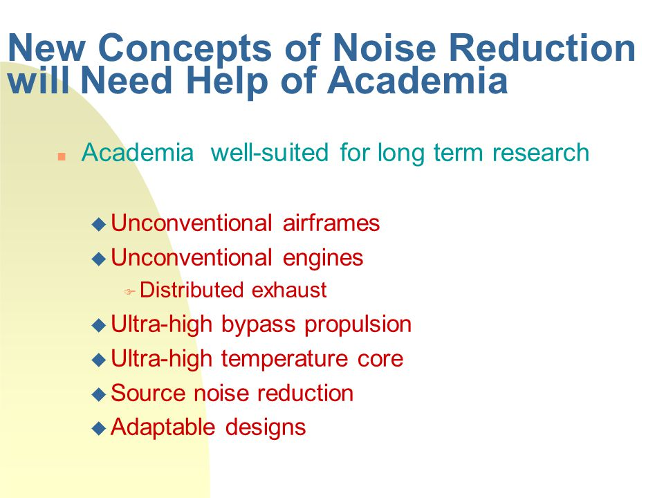 New Concepts of Noise Reduction will Need Help of Academia Academia well-suited for long term research  Unconventional airframes  Unconventional engines  Distributed exhaust  Ultra-high bypass propulsion  Ultra-high temperature core  Source noise reduction  Adaptable designs