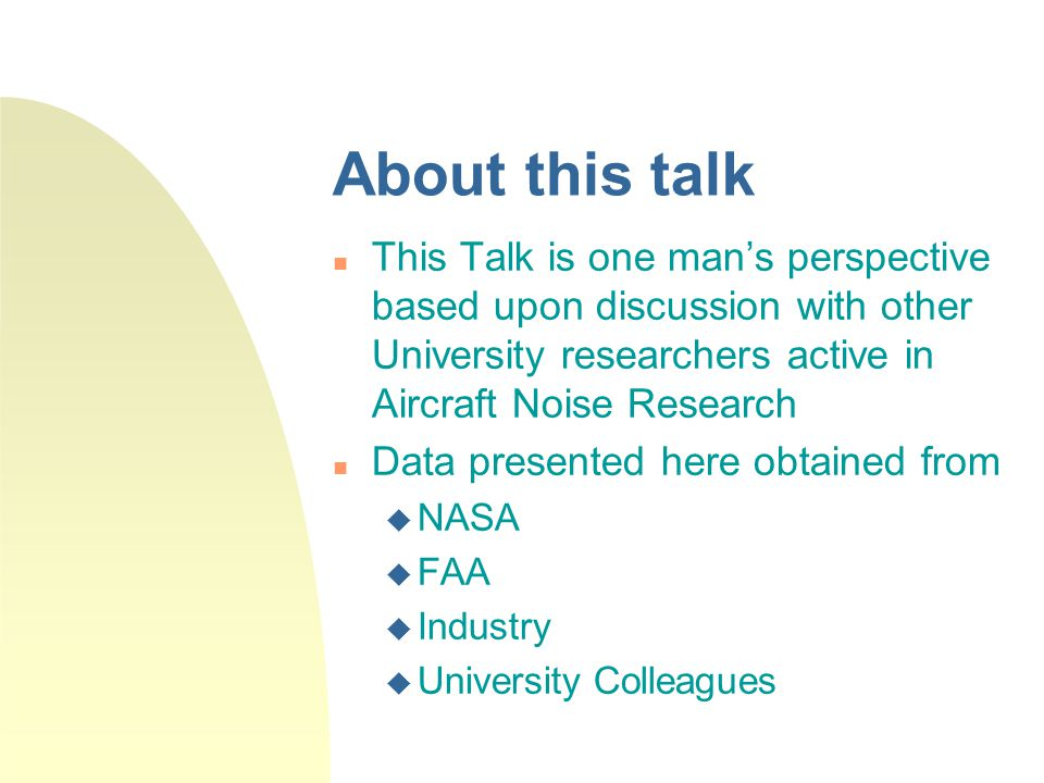 About this talk This Talk is one man's perspective based upon discussion with other University researchers active in Aircraft Noise Research Data presented here obtained from  NASA  FAA  Industry  University Colleagues