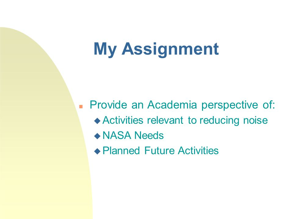 My Assignment Provide an Academia perspective of:  Activities relevant to reducing noise  NASA Needs  Planned Future Activities