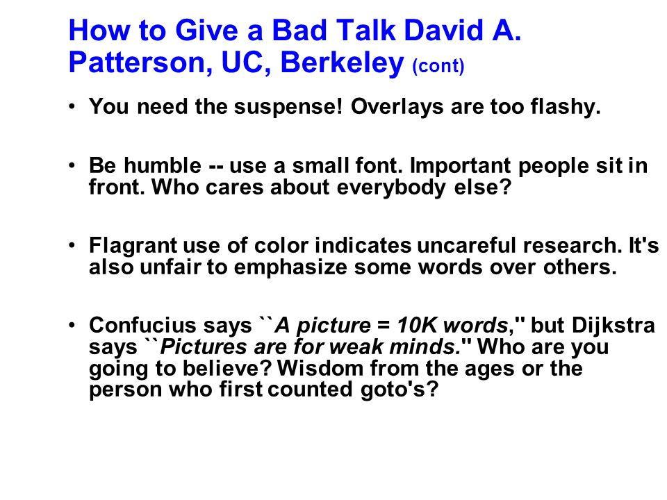 How to Give a Bad Talk David A. Patterson, UC, Berkeley Why waste research time preparing slides? Ignore spelling, grammar and legibility. Who cares w
