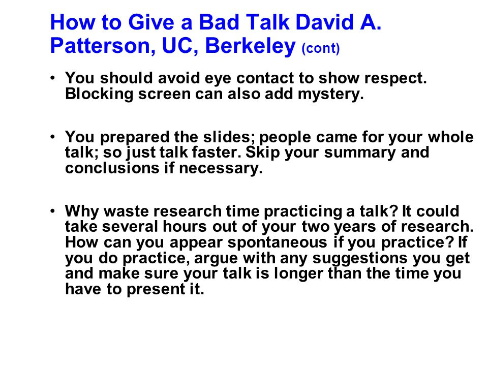 How to Give a Bad Talk David A. Patterson, UC, Berkeley (cont) You need the suspense! Overlays are too flashy. Be humble -- use a small font. Importan