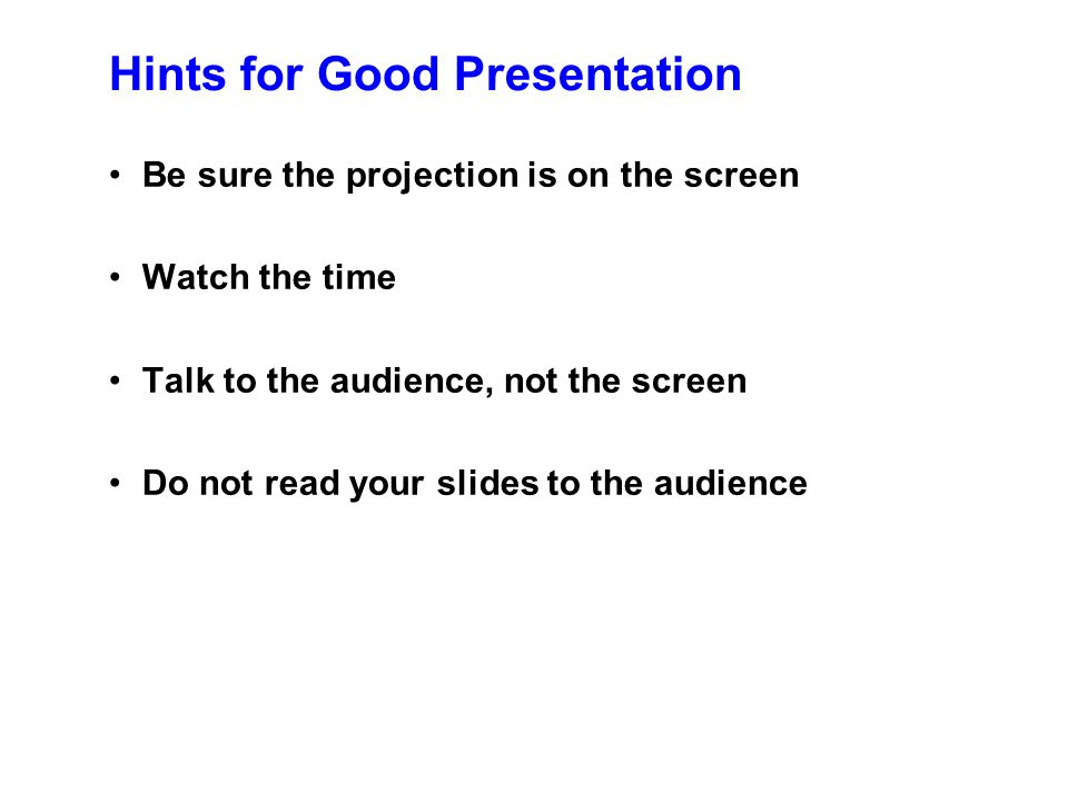 "Hints for Good Presentation Speak clearly Use large fonts Use lots of figures: ""A picture is worth a thousand words"" Point to the projection (screen),"