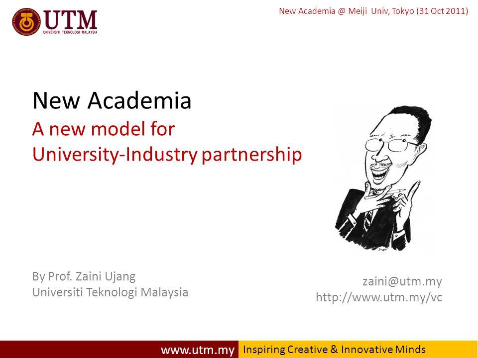 www.utm.my Inspiring Creative & Innovative Minds New Academia @ Meiji Univ, Tokyo (31 Oct 2011) zaini@utm.my http://www.utm.my/vc New Academia A new model for University-Industry partnership By Prof.