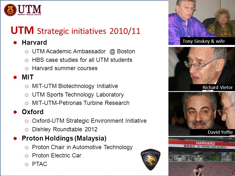 www.utm.my Inspiring Creative & Innovative Minds New Academia @ Meiji Univ, Tokyo (31 Oct 2011) UTM Strategic initiatives 2010/11 ● Harvard o UTM Academic Ambassador @ Boston o HBS case studies for all UTM students o Harvard summer courses ● MIT o MIT-UTM Biotechnology Initiative o UTM Sports Technology Laboratory o MIT-UTM-Petronas Turbine Research ● Oxford o Oxford-UTM Strategic Environment Initiative o Dishley Roundtable 2012 ● Proton Holdings (Malaysia) o Proton Chair in Automotive Technology o Proton Electric Car o PTAC Tony Sinskey & wife Richard Vietor David Yoffie