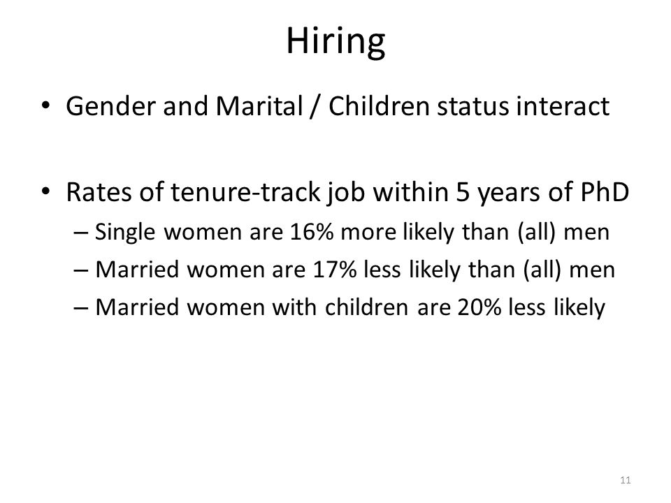 Hiring Gender and Marital / Children status interact Rates of tenure-track job within 5 years of PhD – Single women are 16% more likely than (all) men – Married women are 17% less likely than (all) men – Married women with children are 20% less likely 11